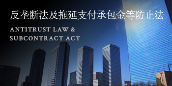 反垄断法及拖延支付承包金等防止法 ANTITRUST LAW & SUBCONTRACT ACT