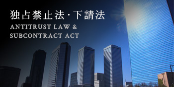 独占禁止法・下請法 ANTITRUST LAW & <br />SUBCONTRACT ACT